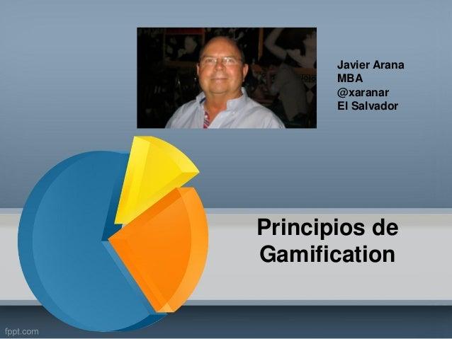 Principios de Gamification Javier Arana MBA @xaranar El Salvador