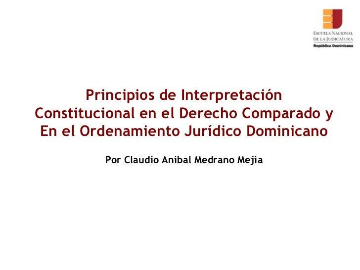 Principios de Interpretación Constitucional en el Derecho Comparado y En el Ordenamiento Jurídico Dominicano Por Claudio A...