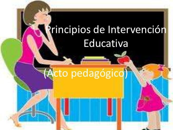 Principios de Intervención         Educativa(Acto pedagógico)