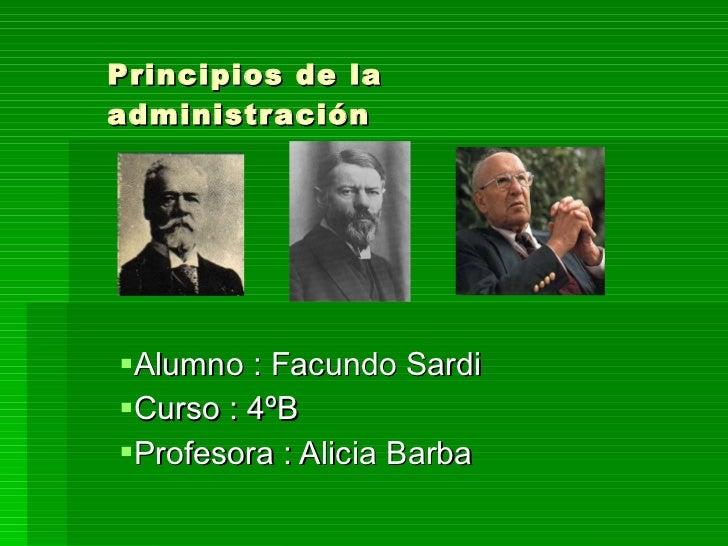Principios de la administración <ul><li>Alumno : Facundo Sardi </li></ul><ul><li>Curso : 4ºB </li></ul><ul><li>Profesora :...