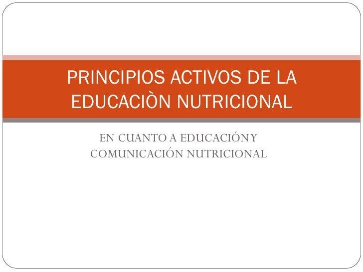 EN CUANTO A EDUCACIÓN Y COMUNICACIÓN NUTRICIONAL PRINCIPIOS ACTIVOS DE LA EDUCACIÒN NUTRICIONAL