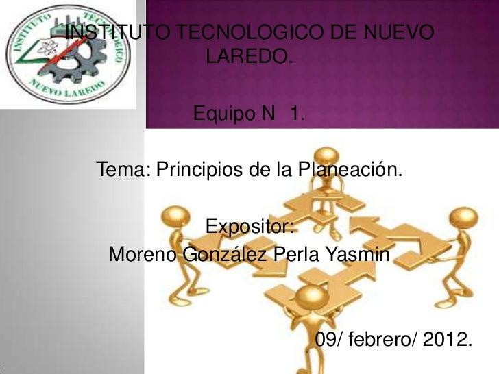 INSTITUTO TECNOLOGICO DE NUEVO            LAREDO.            Equipo N 1.  Tema: Principios de la Planeación.            Ex...