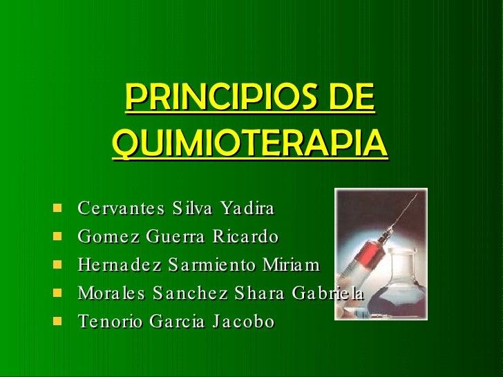 PRINCIPIOS DE QUIMIOTERAPIA <ul><li>Cervantes Silva Yadira </li></ul><ul><li>Gomez Guerra Ricardo </li></ul><ul><li>Hernad...