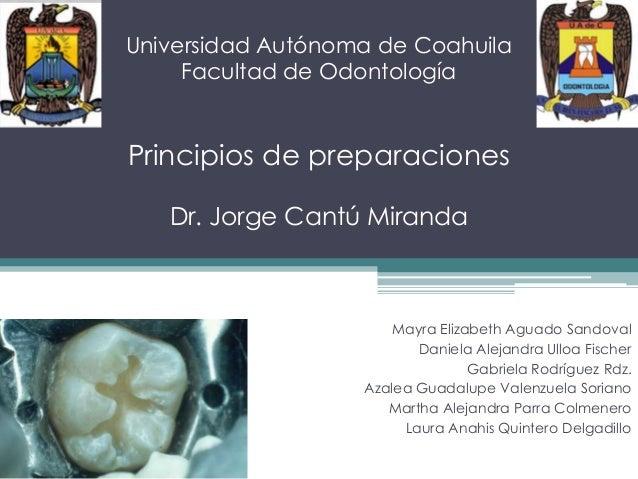 Universidad Autónoma de Coahuila Facultad de Odontología  Principios de preparaciones Dr. Jorge Cantú Miranda  Mayra Eliza...