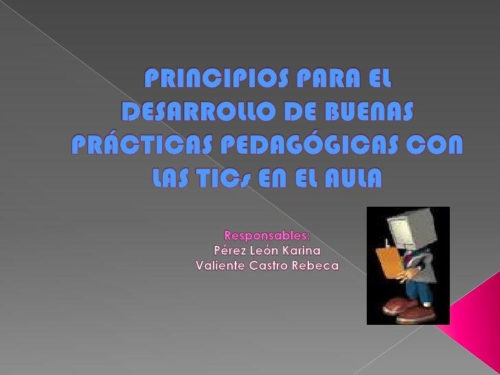PRINCIPIOS PARA EL DESARROLLO DE BUENAS PRÁCTICAS PEDAGÓGICAS CON LAS TICs EN EL AULAResponsables:Pérez León KarinaValient...