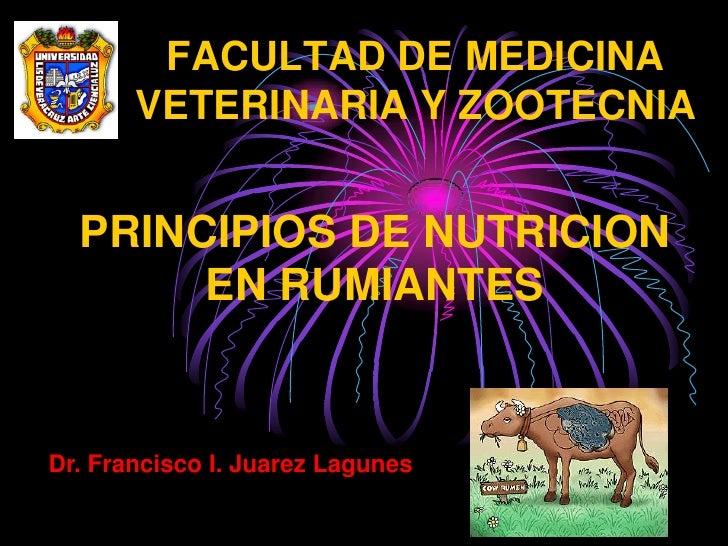 FACULTAD DE MEDICINA        VETERINARIA Y ZOOTECNIA     PRINCIPIOS DE NUTRICION        EN RUMIANTES   Dr. Francisco I. Jua...
