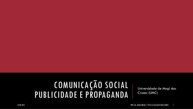 COMUNICAÇÃO SOCIAL PUBLICIDADE E PROPAGANDA  Universidade de Mogi das Cruzes (UMC)  24/09/2014  PROF. MS. AGNES ARRUDA   É...