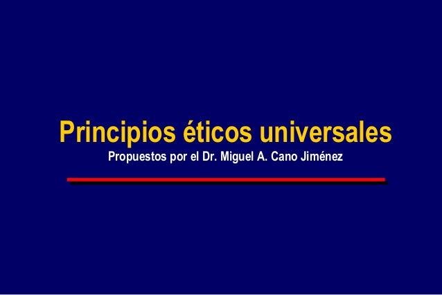 Principios éticos universales Propuestos por el Dr. Miguel A. Cano Jiménez