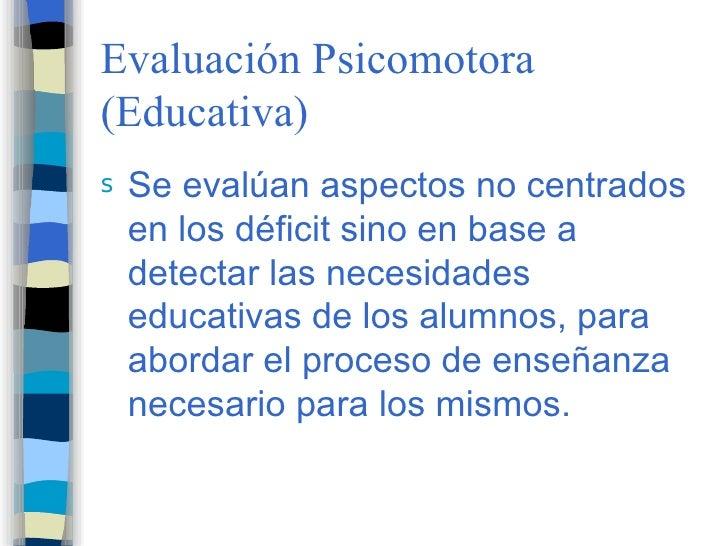 Evaluación Psicomotora (Educativa) s   Se evalúan aspectos no centrados     en los déficit sino en base a     detectar las...