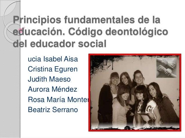 Principios fundamentales de la educación. Código deontológico del educador social ucia Isabel Aisa Cristina Eguren Judith ...