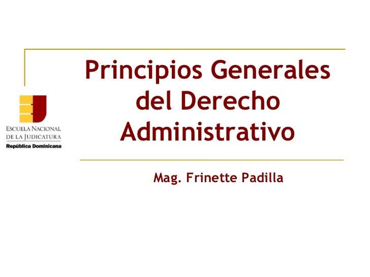 Principios Generales    del Derecho   Administrativo     Mag. Frinette Padilla
