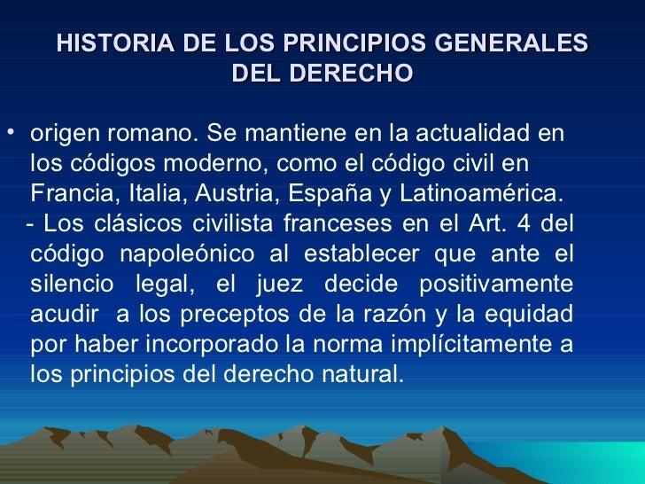 HISTORIA DE LOS PRINCIPIOS GENERALES                 DEL DERECHO• origen romano. Se mantiene en la actualidad en   los cód...