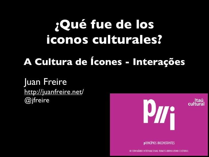 ¿Qué fue de los        iconos culturales?A Cultura de Ícones - InteraçõesJuan Freirehttp://juanfreire.net/@jfreire