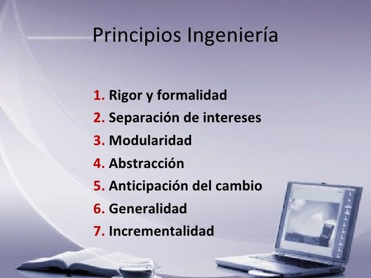 Principios Ingeniería <ul><li>1.  Rigor y formalidad </li></ul><ul><li>2.  Separación de intereses </li></ul><ul><li>3.  M...