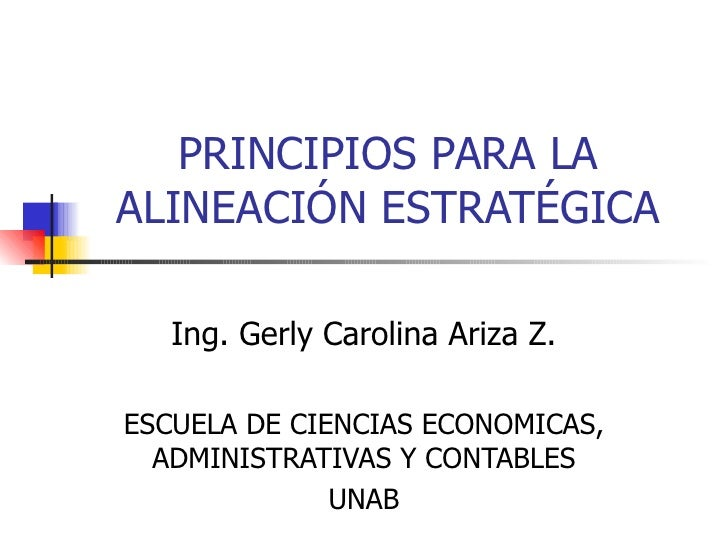 PRINCIPIOS PARA LA ALINEACIÓN ESTRATÉGICA Ing. Gerly Carolina Ariza Z. ESCUELA DE CIENCIAS ECONOMICAS, ADMINISTRATIVAS Y C...