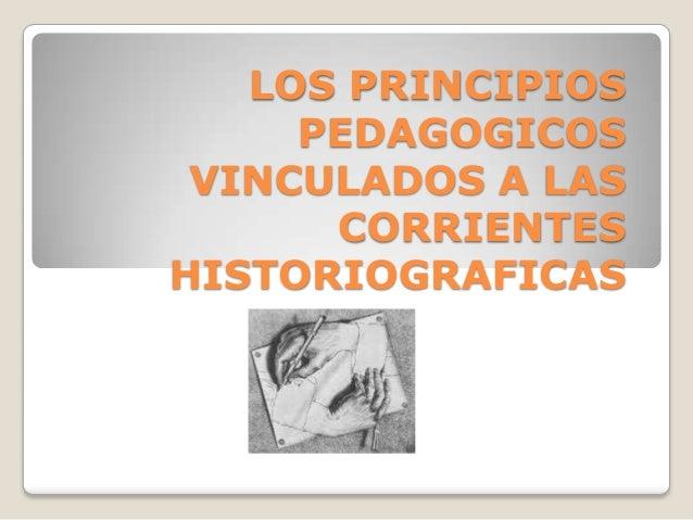LOS PRINCIPIOS PEDAGOGICOS VINCULADOS A LAS CORRIENTES HISTORIOGRAFICAS