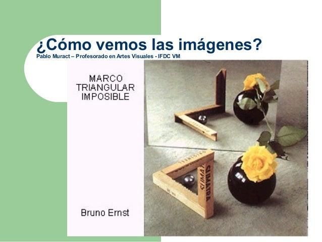 ¿Cómo vemos las imágenes? Pablo Muract – Profesorado en Artes Visuales - IFDC VM