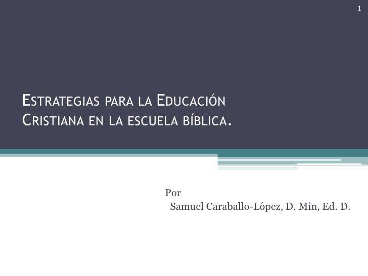 1ESTRATEGIAS PARA LA EDUCACIÓNCRISTIANA EN LA ESCUELA BÍBLICA.                     Por                      Samuel Carabal...