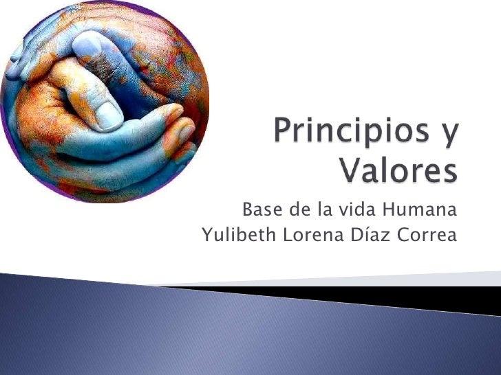 Principios y Valores<br />Base de la vida Humana<br />Yulibeth Lorena Díaz Correa<br />