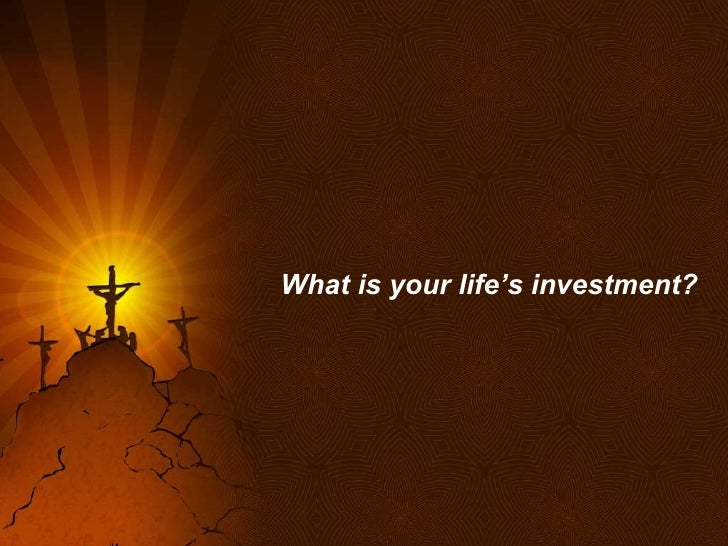 What is your life's investment?