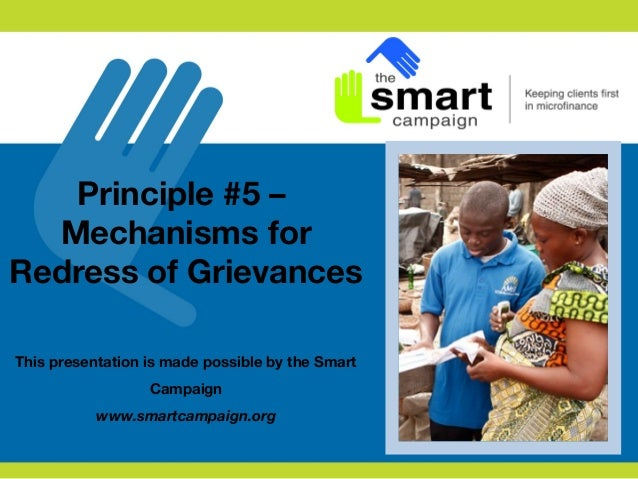 Principle #5 – Mechanisms for Redress of Grievances This presentation is made possible by the Smart Campaign www.smartcamp...
