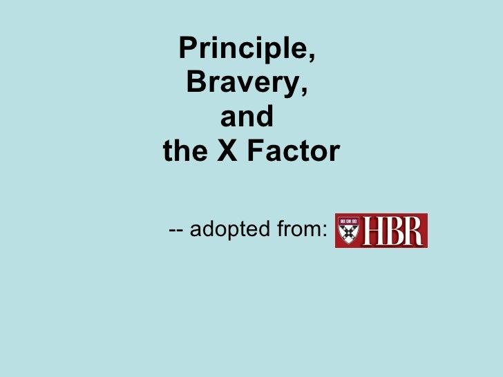 Principle,  Bravery,  and  the X Factor -- adopted from:
