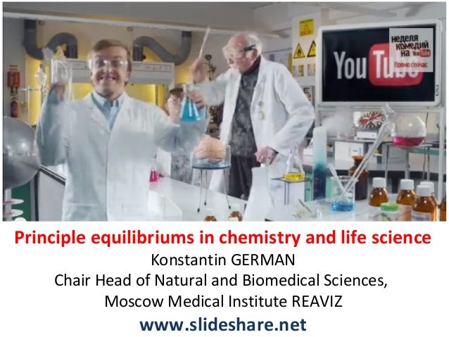 Principle equilibriums in chemistry and life science Konstantin GERMAN Chair Head of Natural and Biomedical Sciences, Mosc...