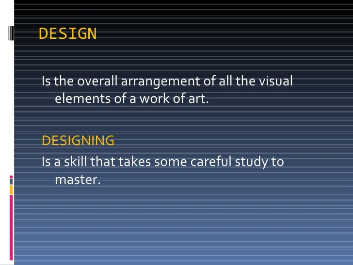 DESIGN <ul><li>Is the overall arrangement of all the visual elements of a work of art.  </li></ul><ul><li>DESIGNING </li><...