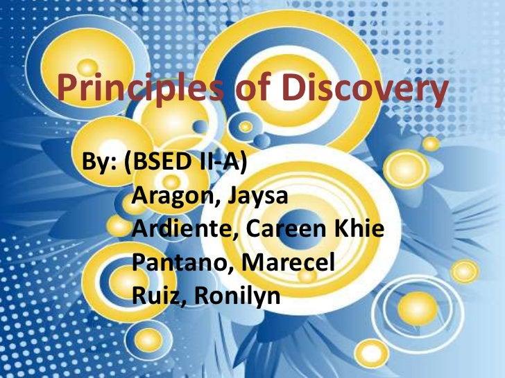 Principles of Discovery By: (BSED II-A)      Aragon, Jaysa      Ardiente, Careen Khie      Pantano, Marecel      Ruiz, Ron...