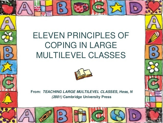 ELEVEN PRINCIPLES OF COPING IN LARGE MULTILEVEL CLASSES From: TEACHING LARGE MULTILEVEL CLASSES, Hess, N (2001) Cambridge ...
