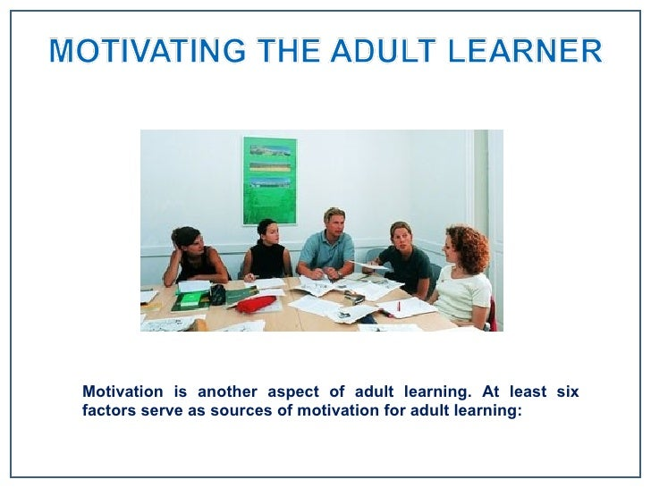 adult learning and motivation Innovative ways for motivating adults for learning biographic work: community mapping reading with to enhance the adults' motivation for lifelong learning.