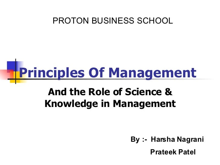Principles Of Management And the Role of Science & Knowledge in Management PROTON BUSINESS SCHOOL By :-  Harsha Nagrani Pr...