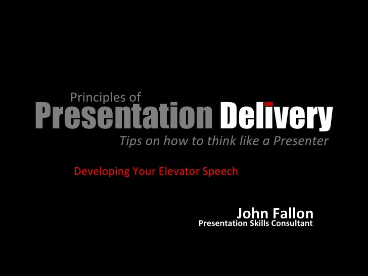Presentation  Delivery Principles of  Tips on how to think like a Presenter  Developing Your Elevator Speech John Fallon P...