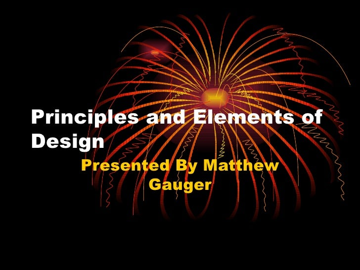 Principles and Elements of Design Presented By Matthew Gauger