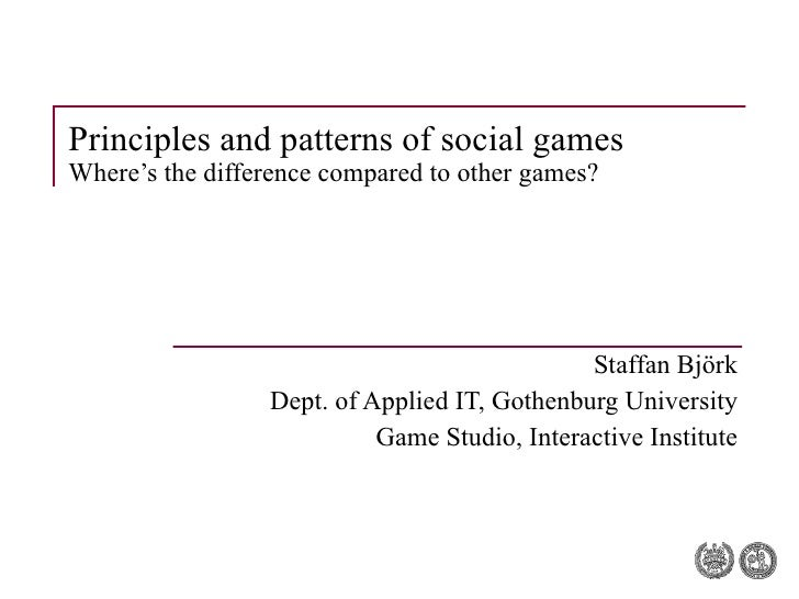 Principles and patterns of social games Where's the difference compared to other games? Staffan Björk Dept. of Applied IT,...