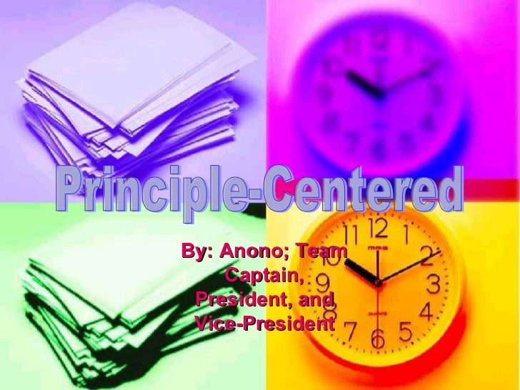 Principle-Centered By: Anono; Team Captain, President, and Vice-President