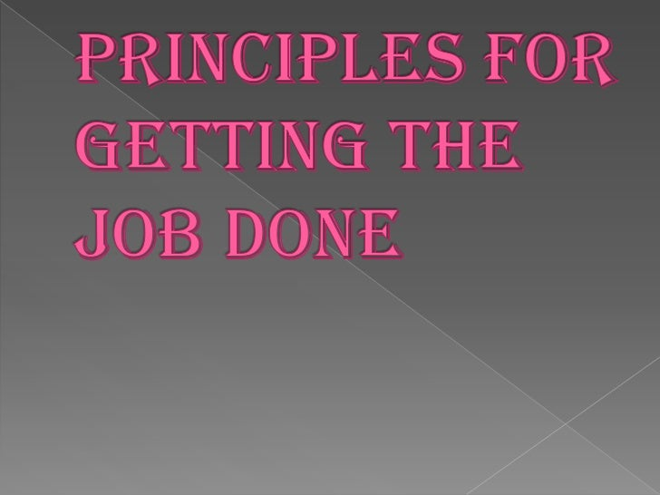 Principles for getting the job done .done