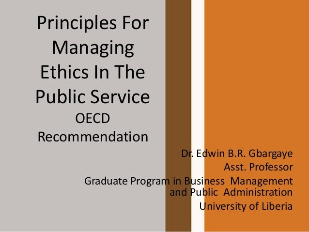 Principles For Managing Ethics In The Public Service OECD Recommendation Dr. Edwin B.R. Gbargaye Asst. Professor Graduate ...