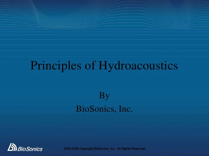 Principles of Hydroacoustics                     By               BioSonics, Inc.          2003-2009 Copyright BioSonics, ...