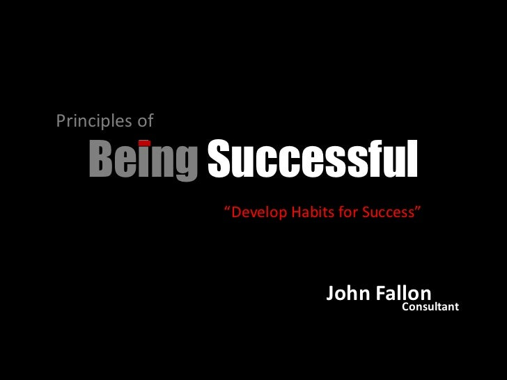 """Principles of <br />Being Successful<br />""""Develop Habits for Success""""<br />John Fallon<br />Consultant<br />"""