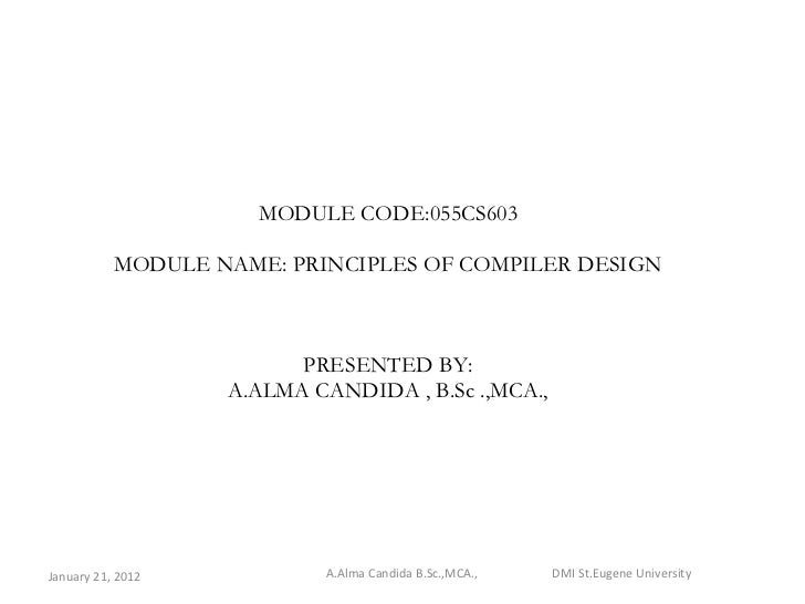 MODULE CODE:055CS603 MODULE NAME: PRINCIPLES OF COMPILER DESIGN PRESENTED BY: A.ALMA CANDIDA , B.Sc .,MCA., January 21, 20...