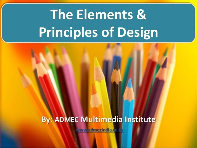 The Elements & Principles of Design  By: ADMEC Multimedia Institute www.admecindia.co.in