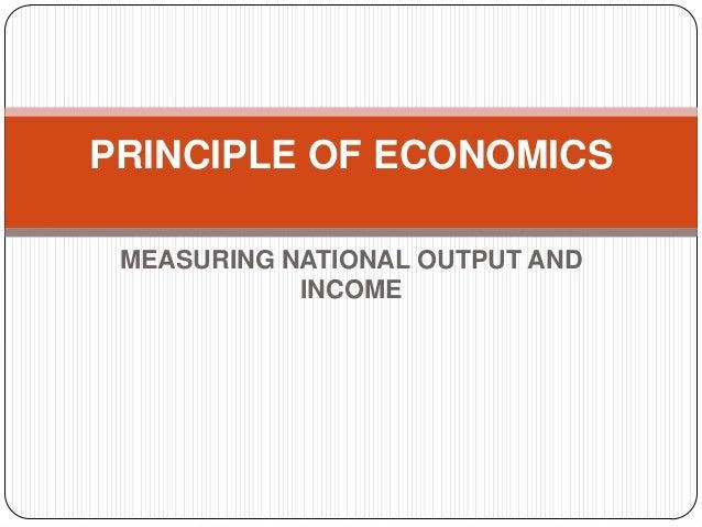 MEASURING NATIONAL OUTPUT AND INCOME PRINCIPLE OF ECONOMICS