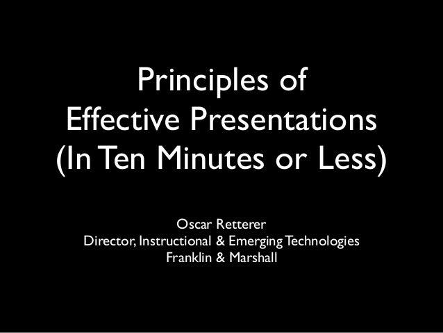 Principles of Effective Presentations (In Ten Minutes or Less) Oscar Retterer Director, Instructional & Emerging Technolog...