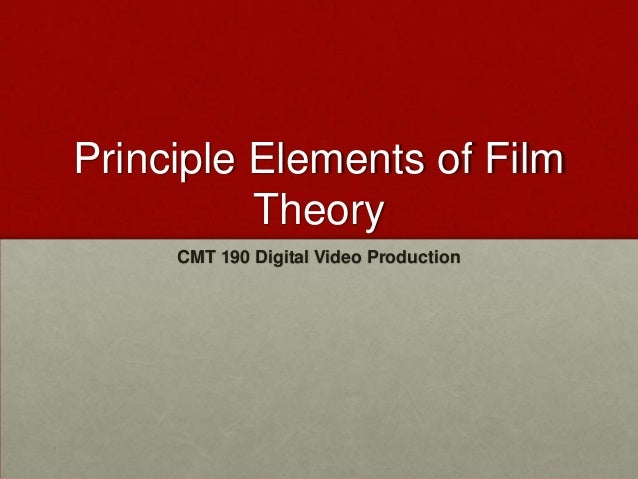 Principle Elements of Film          Theory     CMT 190 Digital Video Production