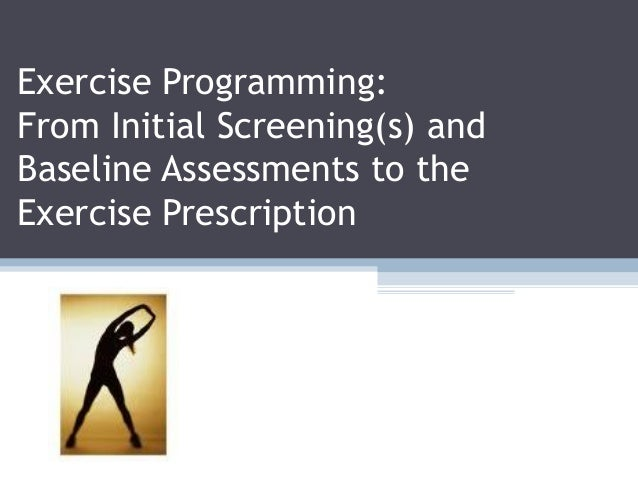 Exercise Programming: From Initial Screening(s) and Baseline Assessments to the Exercise Prescription