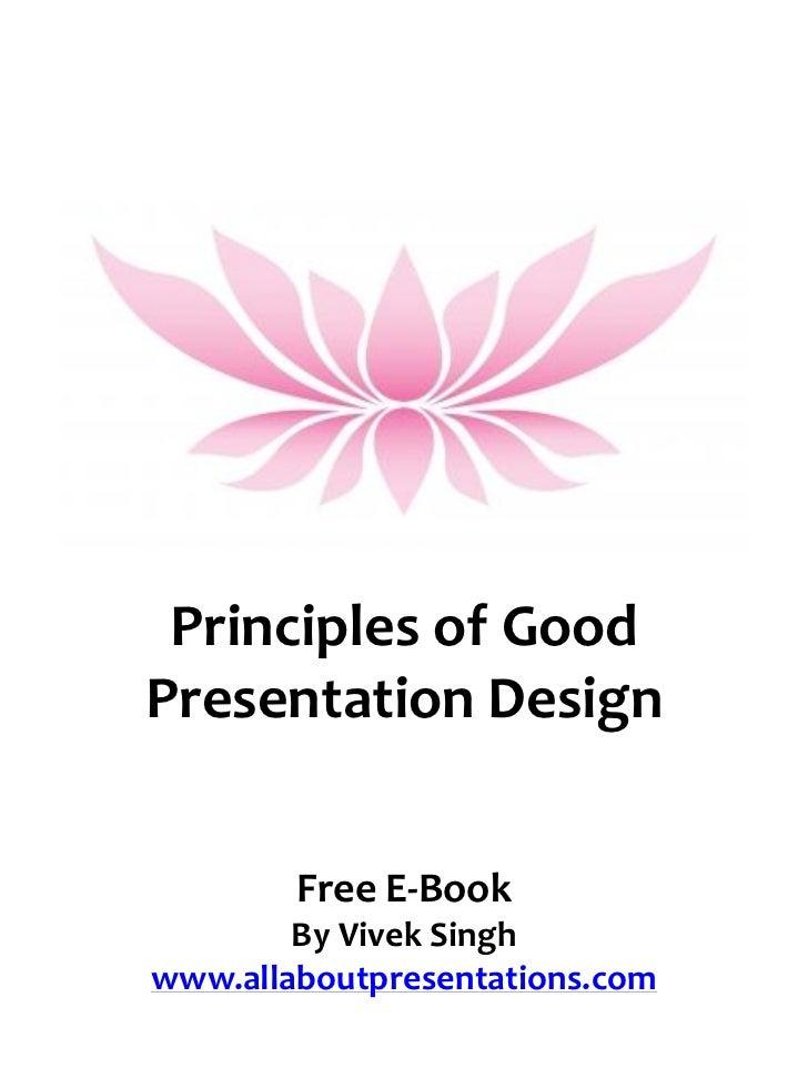 Principles of GoodPresentation Design        Free E-Book        By Vivek Singhwww.allaboutpresentations.com