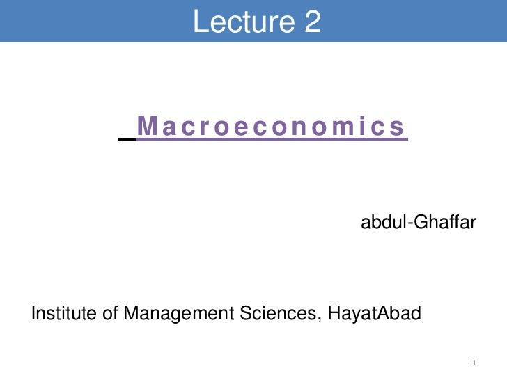 Lecture 2           Macroeconomics                                    abdul-GhaffarInstitute of Management Sciences, Hayat...