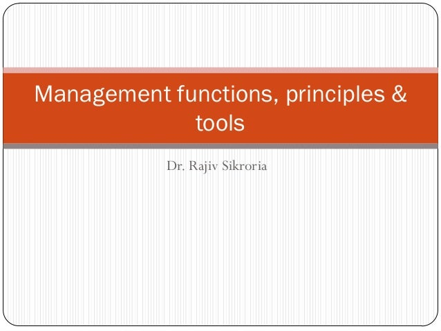 Management functions, principles &             tools            Dr. Rajiv Sikroria