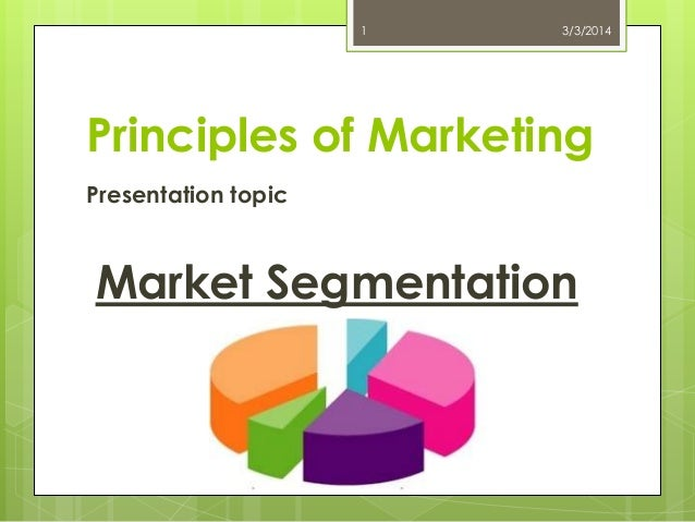 1  3/3/2014  Principles of Marketing Presentation topic  Market Segmentation